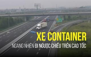 Xe container ngang nhiên đi ngược chiều trên cao tốc